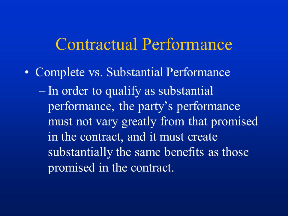 Contractual Performance Complete vs. Substantial Performance –In order to qualify as substantial performance, the party's performance must not vary gr