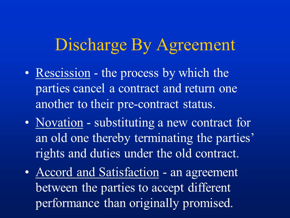 Discharge By Agreement Rescission - the process by which the parties cancel a contract and return one another to their pre-contract status. Novation -