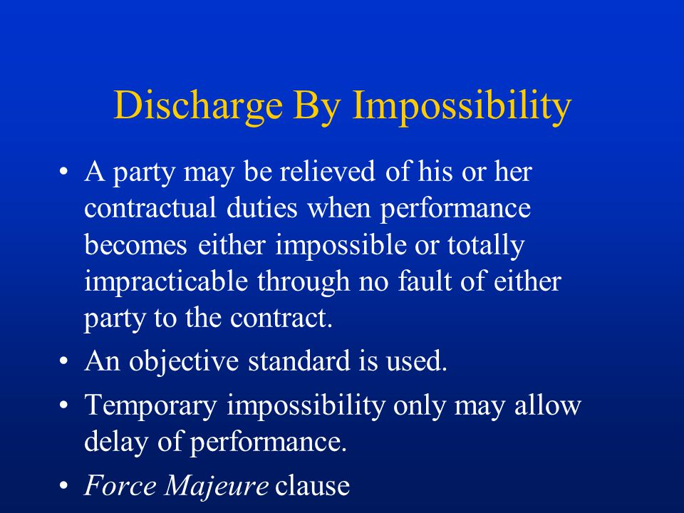 Discharge By Impossibility A party may be relieved of his or her contractual duties when performance becomes either impossible or totally impracticabl