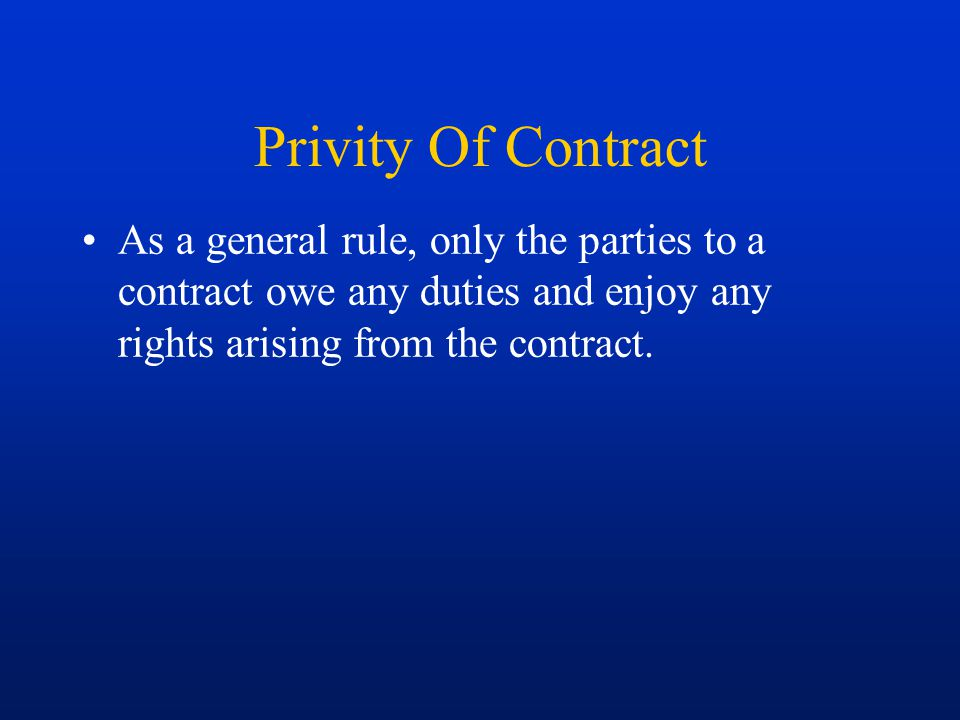 Privity Of Contract As a general rule, only the parties to a contract owe any duties and enjoy any rights arising from the contract.