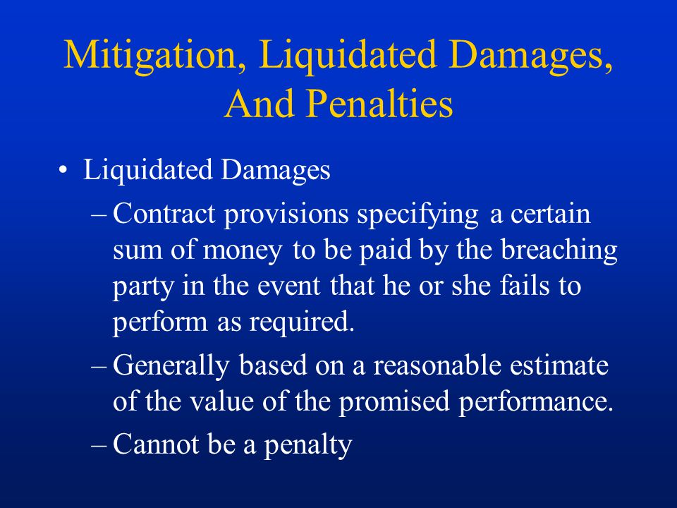 Mitigation, Liquidated Damages, And Penalties Liquidated Damages –Contract provisions specifying a certain sum of money to be paid by the breaching pa