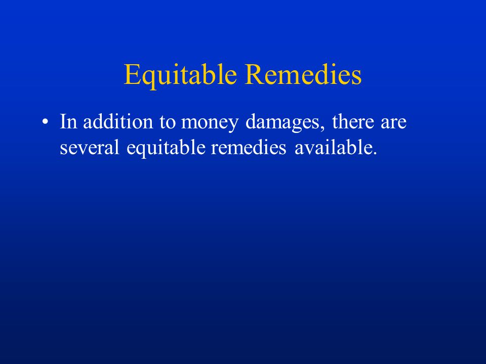Equitable Remedies In addition to money damages, there are several equitable remedies available.