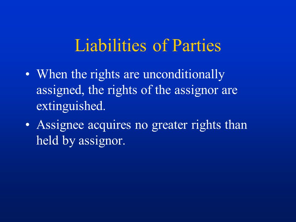Liabilities of Parties When the rights are unconditionally assigned, the rights of the assignor are extinguished. Assignee acquires no greater rights