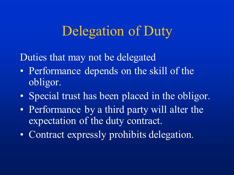 Delegation of Duty Duties that may not be delegated Performance depends on the skill of the obligor. Special trust has been placed in the obligor. Per