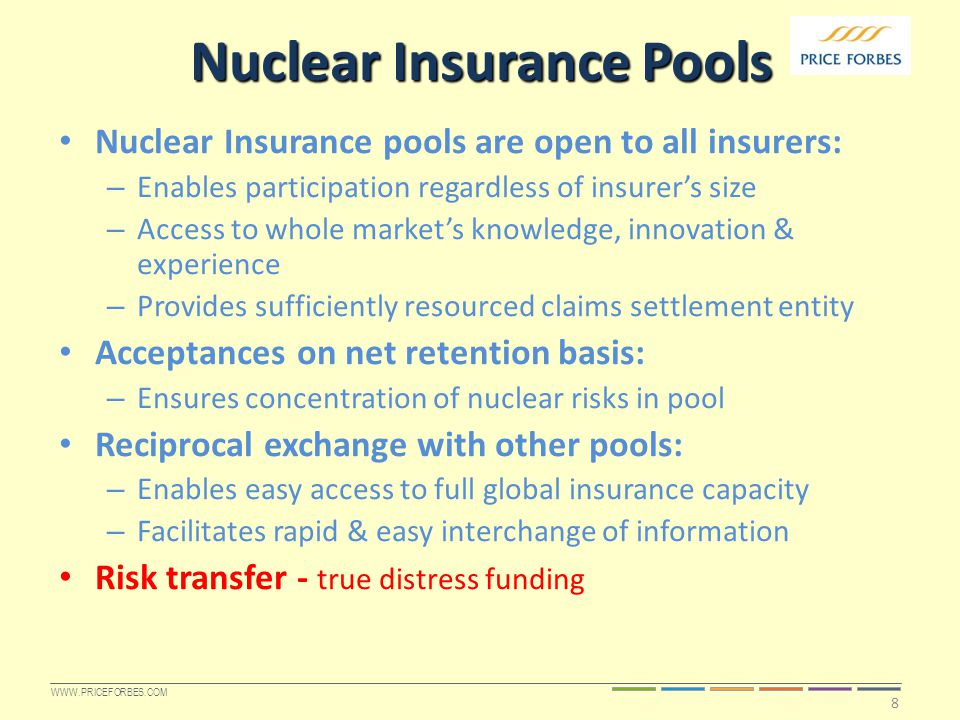 WWW.PRICEFORBES.COM Nuclear Insurance Pools Nuclear Insurance pools are open to all insurers: – Enables participation regardless of insurer's size – Access to whole market's knowledge, innovation & experience – Provides sufficiently resourced claims settlement entity Acceptances on net retention basis: – Ensures concentration of nuclear risks in pool Reciprocal exchange with other pools: – Enables easy access to full global insurance capacity – Facilitates rapid & easy interchange of information Risk transfer - true distress funding 8