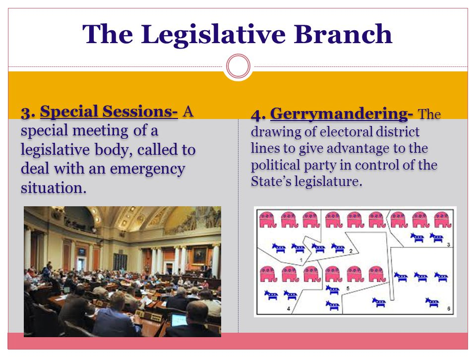 3. Special Sessions- A special meeting of a legislative body, called to deal with an emergency situation. 4. Gerrymandering- The drawing of electoral