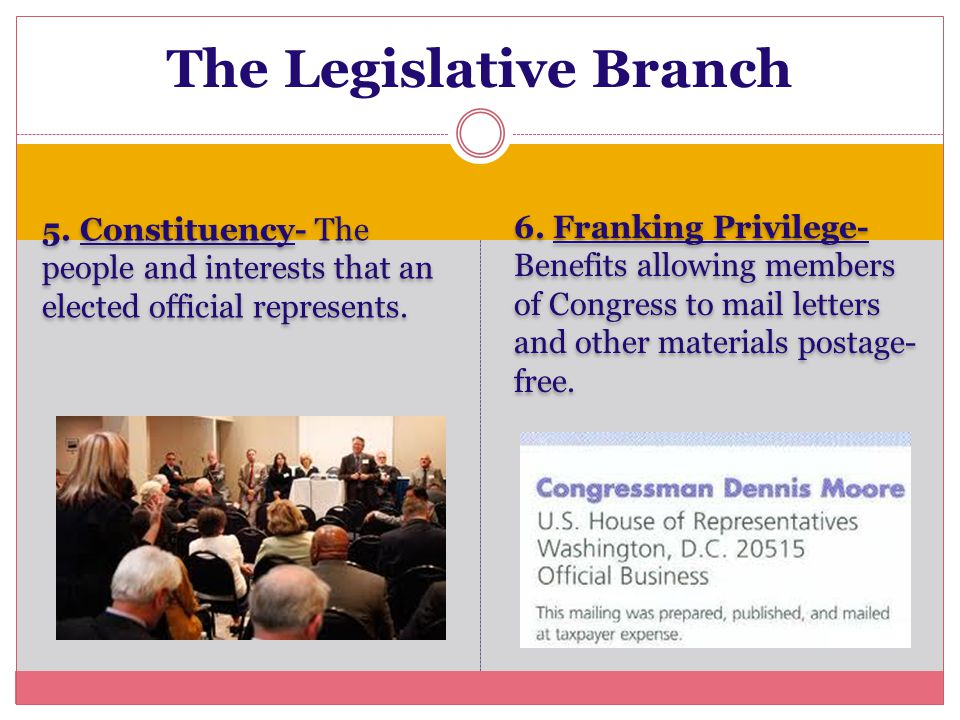 5. Constituency- The people and interests that an elected official represents. 6. Franking Privilege- Benefits allowing members of Congress to mail le