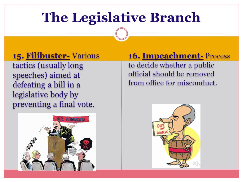 15. Filibuster- Various tactics (usually long speeches) aimed at defeating a bill in a legislative body by preventing a final vote. 16. Impeachment- P
