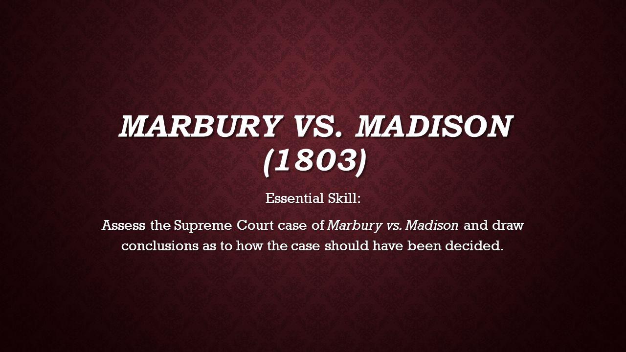 MARBURY VS.MADISON (1803) Essential Skill: Assess the Supreme Court case of Marbury vs.