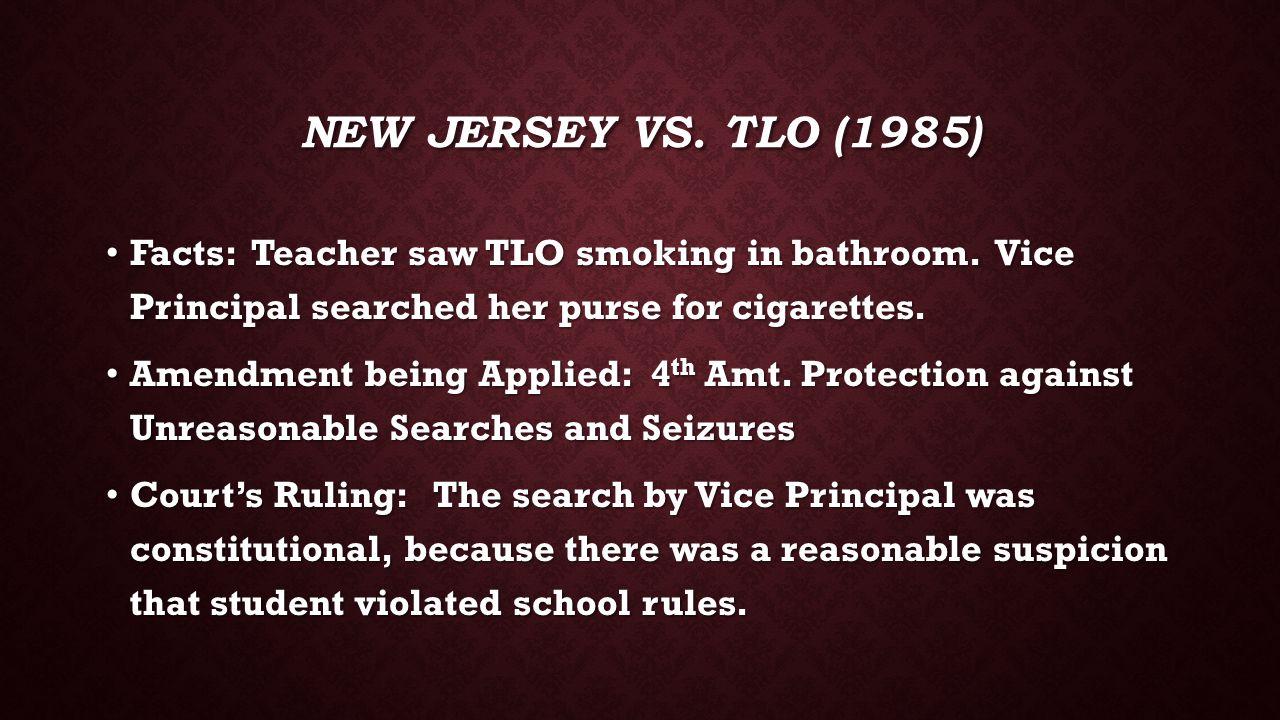 NEW JERSEY VS.TLO (1985) Facts: Teacher saw TLO smoking in bathroom.