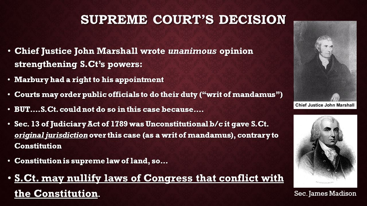 SUPREME COURT'S DECISION Chief Justice John Marshall wrote unanimous opinion strengthening S.Ct's powers: Chief Justice John Marshall wrote unanimous opinion strengthening S.Ct's powers: Marbury had a right to his appointment Marbury had a right to his appointment Courts may order public officials to do their duty ( writ of mandamus ) Courts may order public officials to do their duty ( writ of mandamus ) BUT….S.Ct.