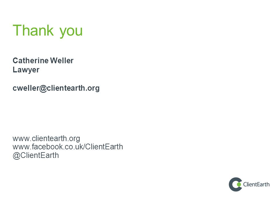 Thank you Catherine Weller Lawyer cweller@clientearth.org www.clientearth.org www.facebook.co.uk/ClientEarth @ClientEarth