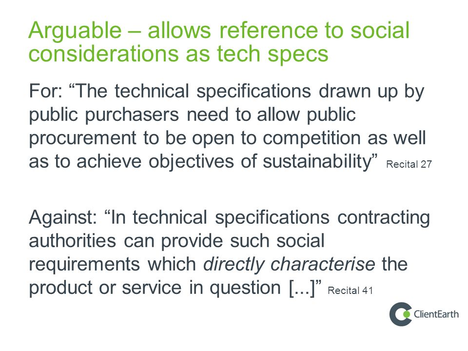 Arguable – allows reference to social considerations as tech specs For: The technical specifications drawn up by public purchasers need to allow public procurement to be open to competition as well as to achieve objectives of sustainability Recital 27 Against: In technical specifications contracting authorities can provide such social requirements which directly characterise the product or service in question [...] Recital 41