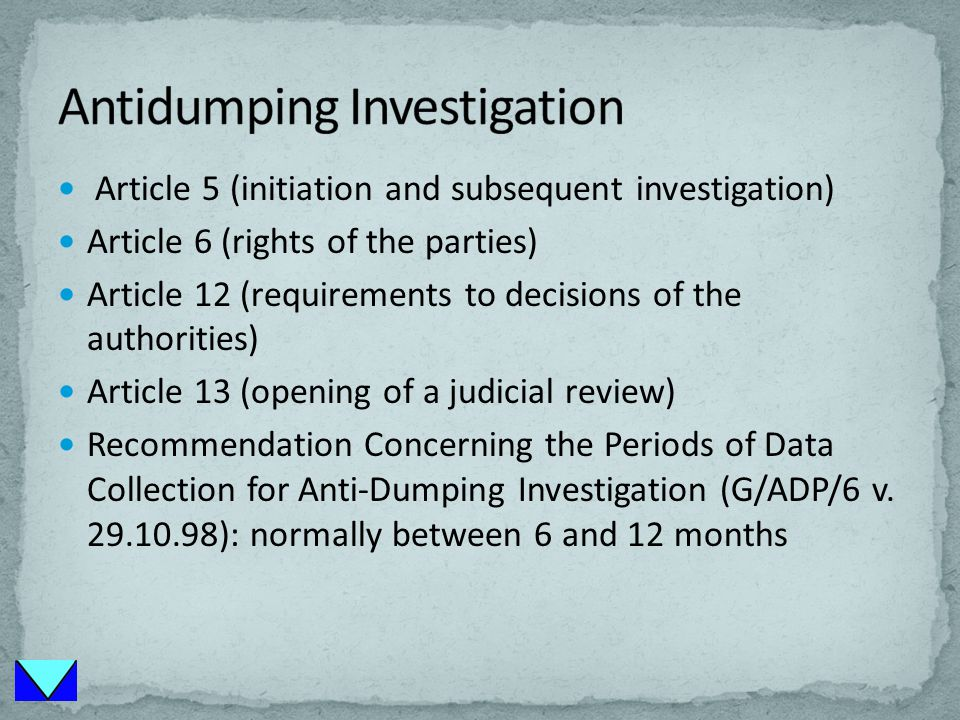 Article 5 (initiation and subsequent investigation) Article 6 (rights of the parties) Article 12 (requirements to decisions of the authorities) Article 13 (opening of a judicial review) Recommendation Concerning the Periods of Data Collection for Anti-Dumping Investigation (G/ADP/6 v.