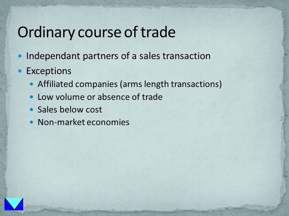Independant partners of a sales transaction Exceptions Affiliated companies (arms length transactions) Low volume or absence of trade Sales below cost Non-market economies