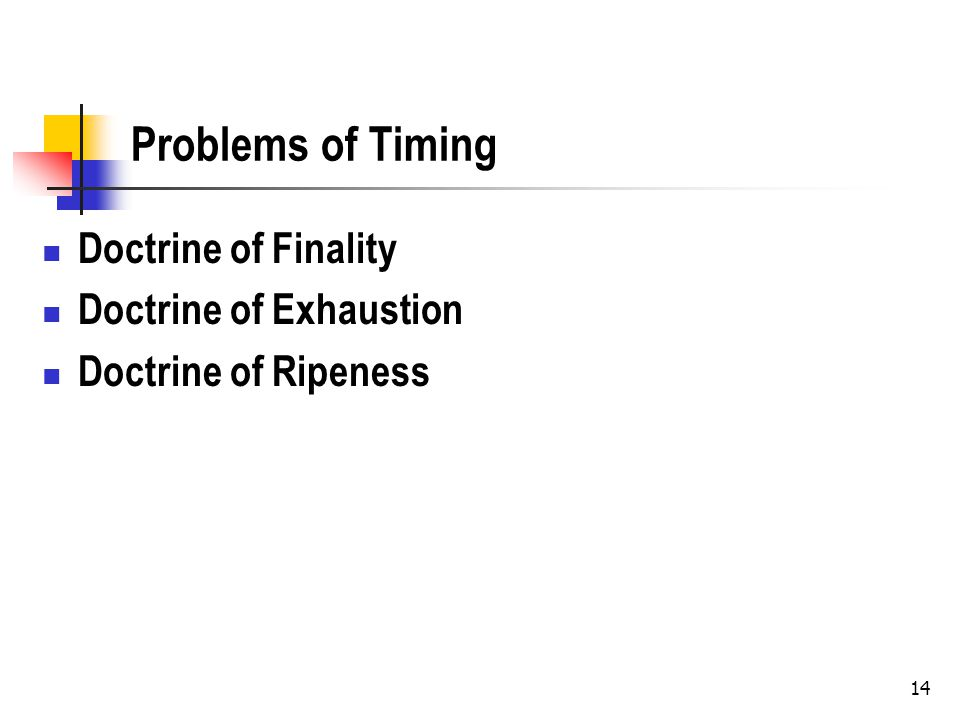 Problems of Timing Doctrine of Finality Doctrine of Exhaustion Doctrine of Ripeness 14
