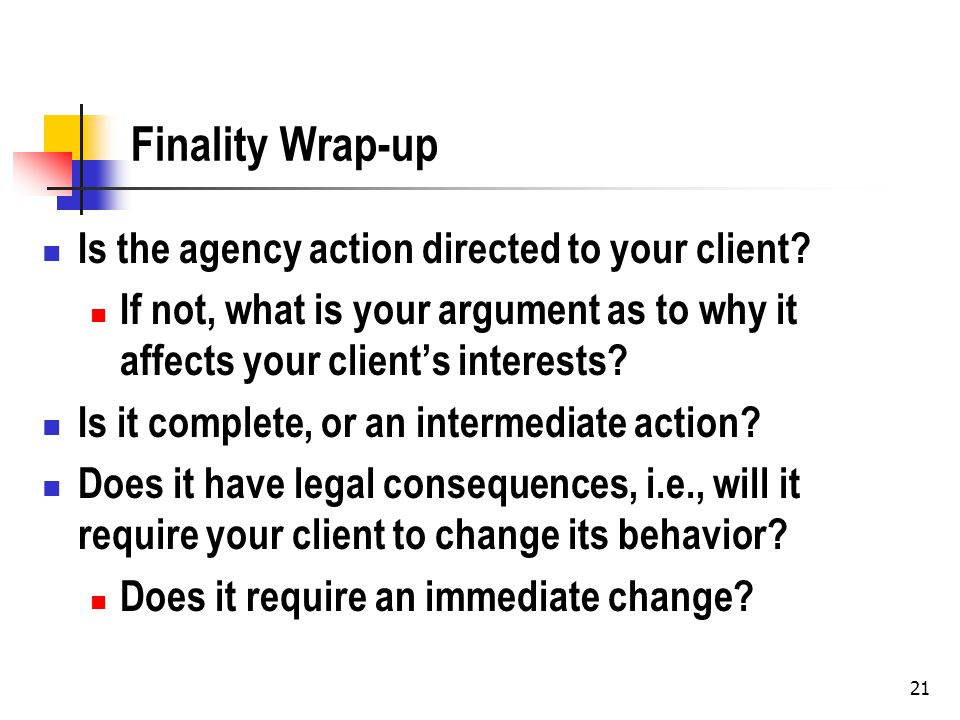 Finality Wrap-up Is the agency action directed to your client.