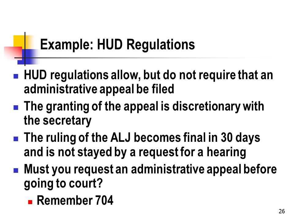 26 Example: HUD Regulations HUD regulations allow, but do not require that an administrative appeal be filed The granting of the appeal is discretionary with the secretary The ruling of the ALJ becomes final in 30 days and is not stayed by a request for a hearing Must you request an administrative appeal before going to court.