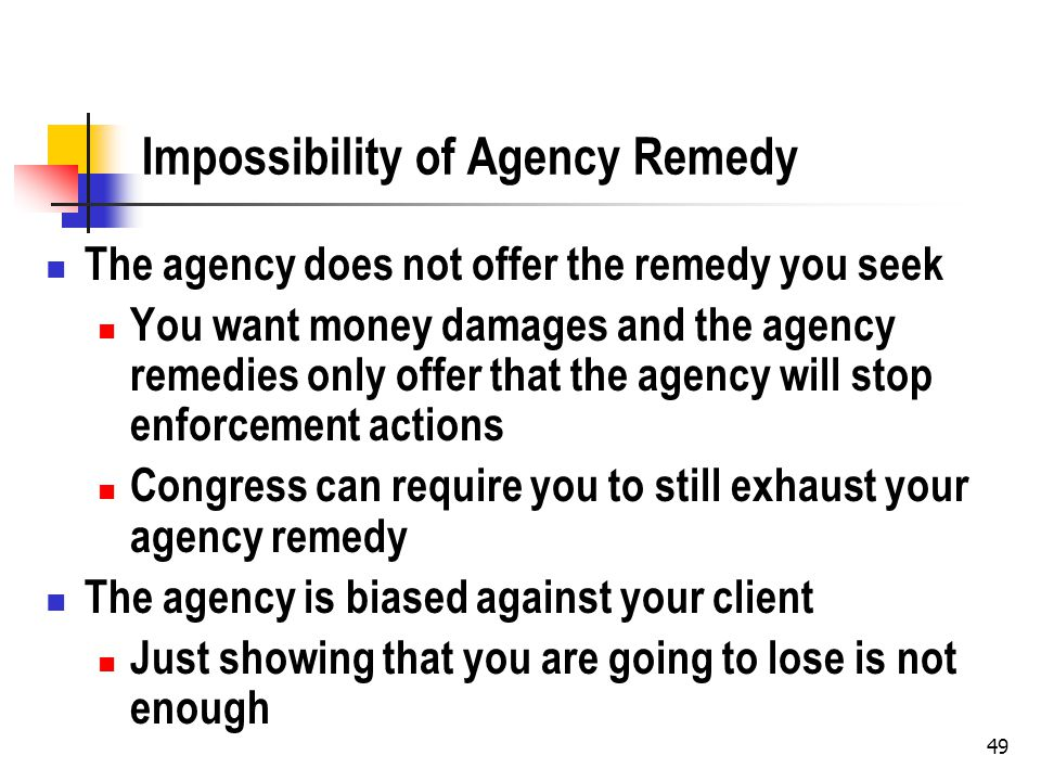 49 Impossibility of Agency Remedy The agency does not offer the remedy you seek You want money damages and the agency remedies only offer that the agency will stop enforcement actions Congress can require you to still exhaust your agency remedy The agency is biased against your client Just showing that you are going to lose is not enough