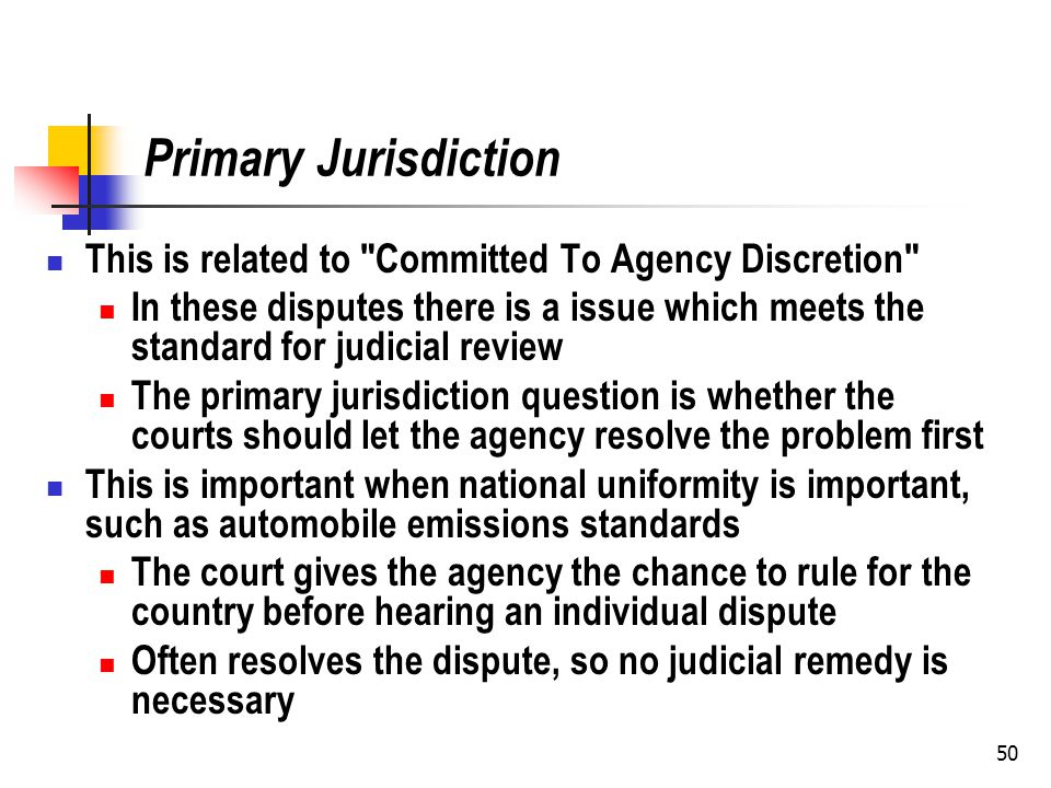 50 Primary Jurisdiction This is related to Committed To Agency Discretion In these disputes there is a issue which meets the standard for judicial review The primary jurisdiction question is whether the courts should let the agency resolve the problem first This is important when national uniformity is important, such as automobile emissions standards The court gives the agency the chance to rule for the country before hearing an individual dispute Often resolves the dispute, so no judicial remedy is necessary