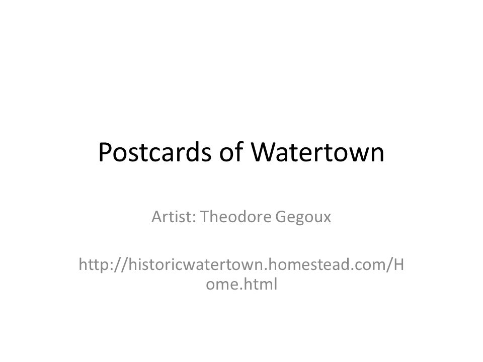 Postcards of Watertown Artist: Theodore Gegoux http://historicwatertown.homestead.com/H ome.html