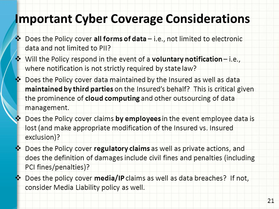 Important Cyber Coverage Considerations  Does the Policy cover all forms of data – i.e., not limited to electronic data and not limited to PII.