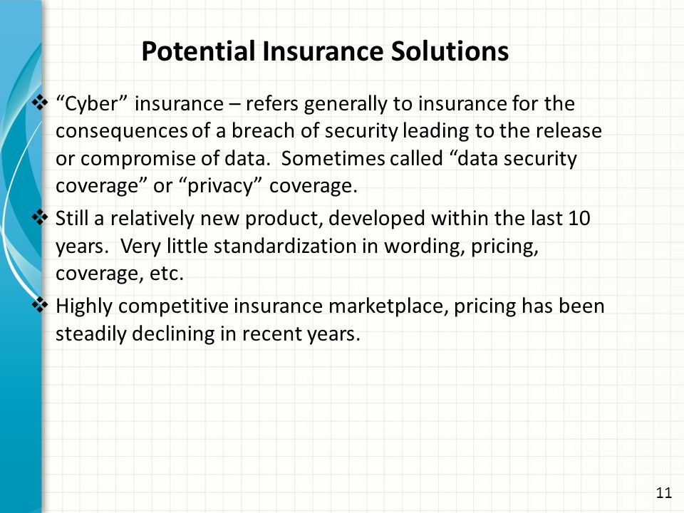 Potential Insurance Solutions  Cyber insurance – refers generally to insurance for the consequences of a breach of security leading to the release or compromise of data.