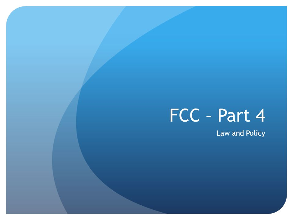 FCC – Part 4 Law and Policy