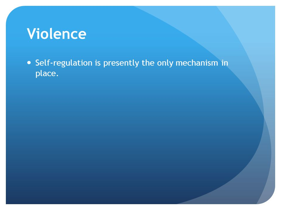 Violence Self-regulation is presently the only mechanism in place.