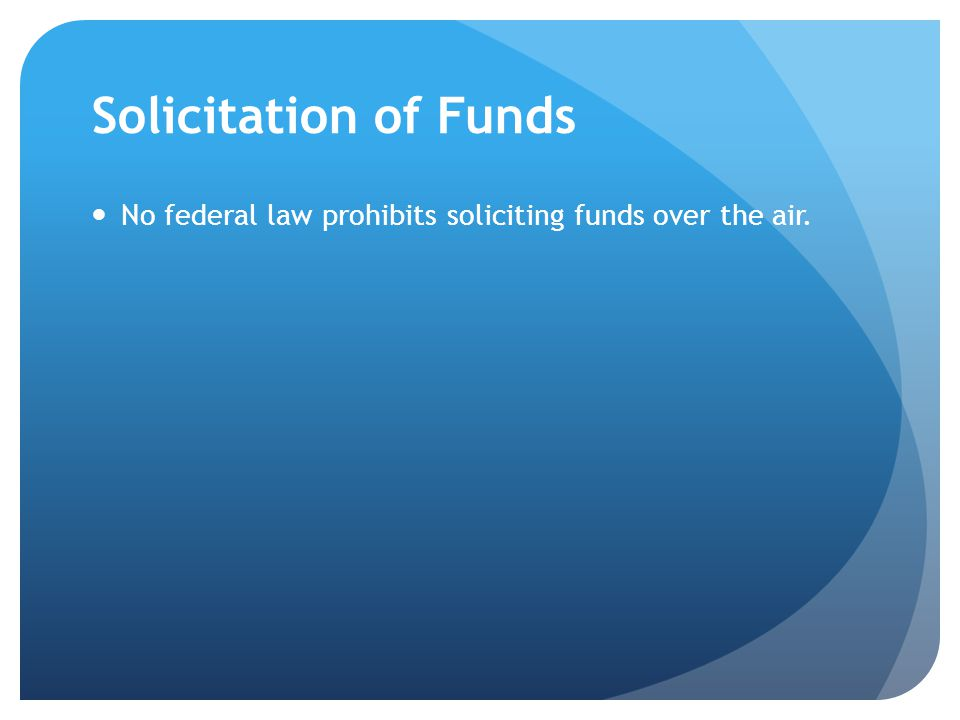 Solicitation of Funds No federal law prohibits soliciting funds over the air.