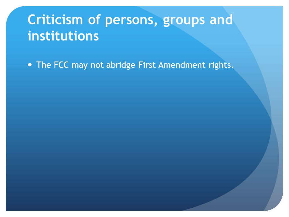 Criticism of persons, groups and institutions The FCC may not abridge First Amendment rights.