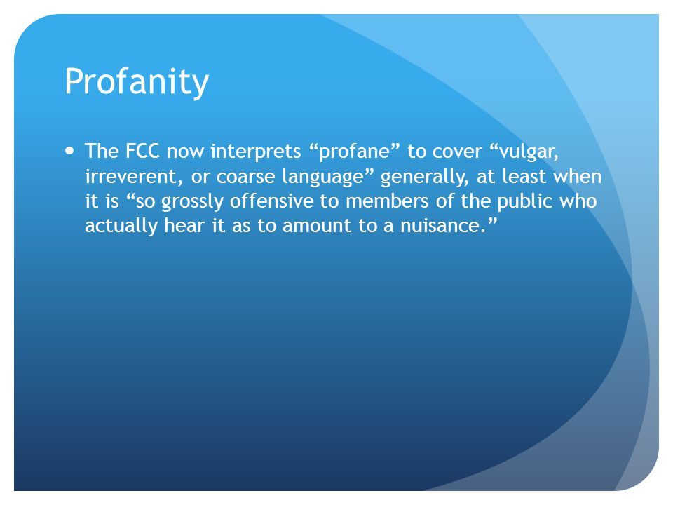 Profanity The FCC now interprets profane to cover vulgar, irreverent, or coarse language generally, at least when it is so grossly offensive to members of the public who actually hear it as to amount to a nuisance.