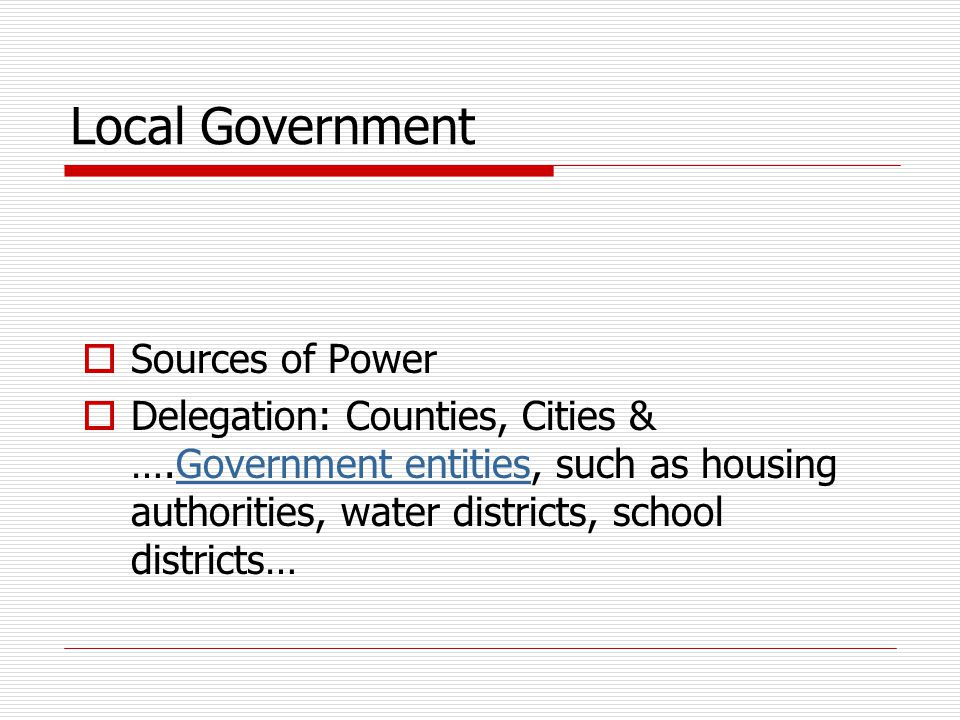 Local Government  Sources of Power  Delegation: Counties, Cities & ….Government entities, such as housing authorities, water districts, school districts…Government entities