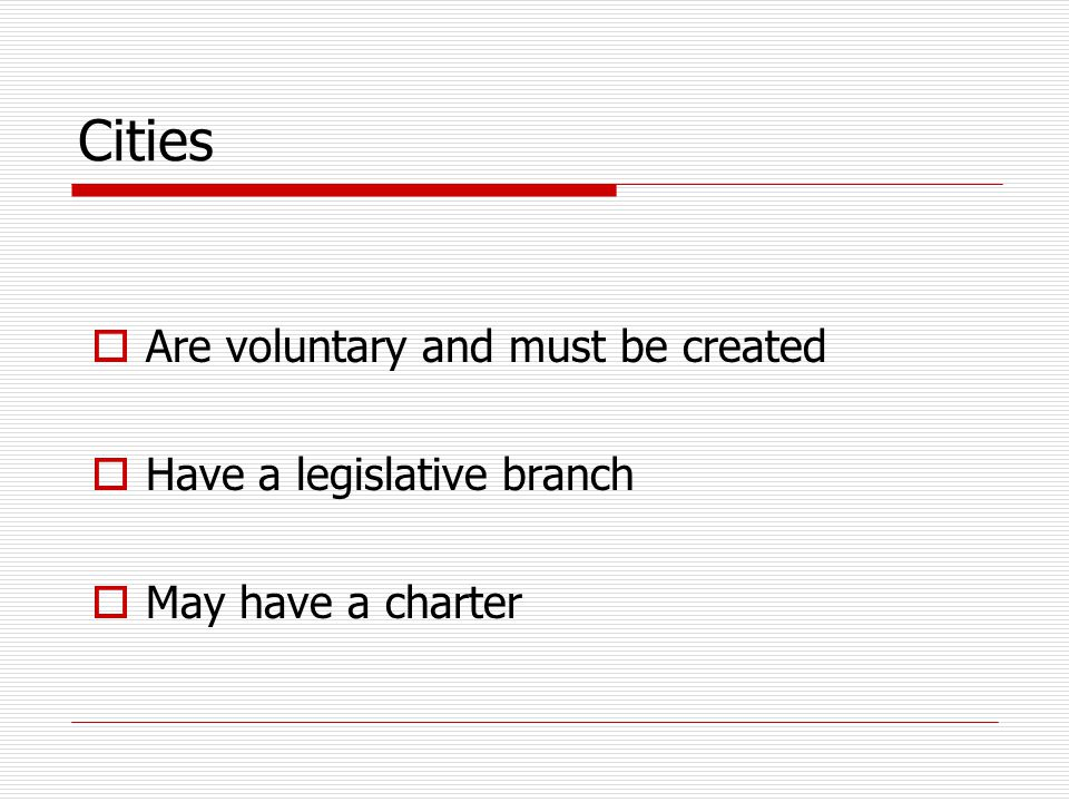 Cities  Are voluntary and must be created  Have a legislative branch  May have a charter