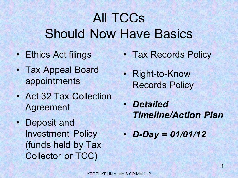 All TCCs Should Now Have Basics Ethics Act filings Tax Appeal Board appointments Act 32 Tax Collection Agreement Deposit and Investment Policy (funds held by Tax Collector or TCC) Tax Records Policy Right-to-Know Records Policy Detailed Timeline/Action Plan D-Day = 01/01/12 11 KEGEL KELIN ALMY & GRIMM LLP