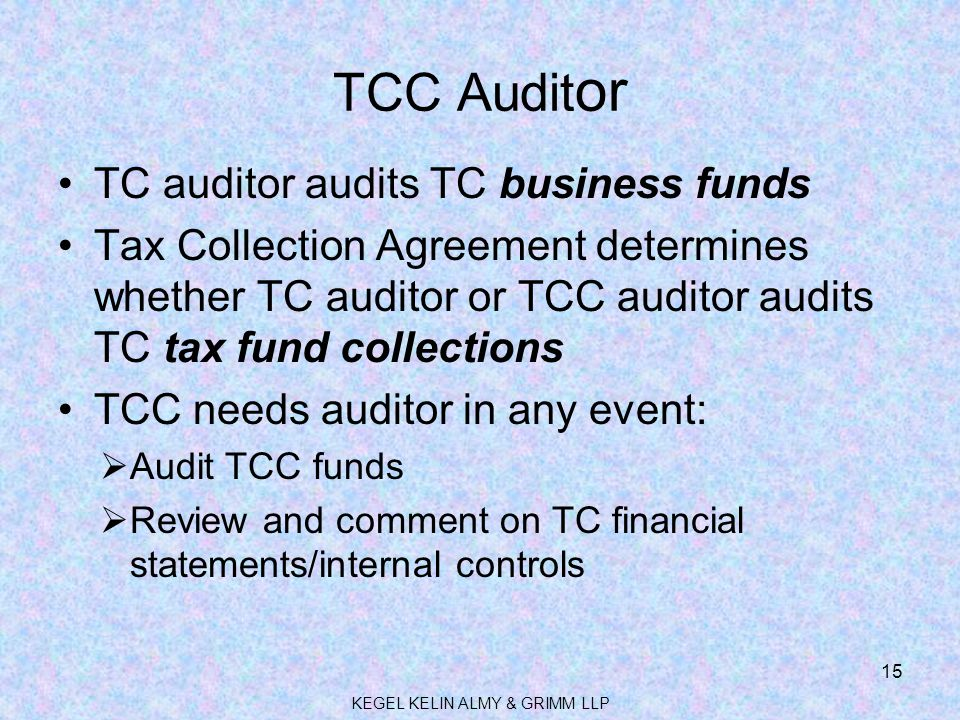 TCC Audit or TC auditor audits TC business funds Tax Collection Agreement determines whether TC auditor or TCC auditor audits TC tax fund collections TCC needs auditor in any event:  Audit TCC funds  Review and comment on TC financial statements/internal controls KEGEL KELIN ALMY & GRIMM LLP 15