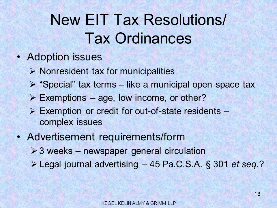 New EIT Tax Resolutions/ Tax Ordinances Adoption issues  Nonresident tax for municipalities  Special tax terms – like a municipal open space tax  Exemptions – age, low income, or other.
