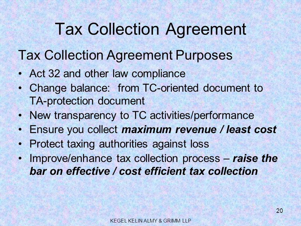 Tax Collection Agreement Tax Collection Agreement Purposes Act 32 and other law compliance Change balance: from TC-oriented document to TA-protection document New transparency to TC activities/performance Ensure you collect maximum revenue / least cost Protect taxing authorities against loss Improve/enhance tax collection process – raise the bar on effective / cost efficient tax collection 20 KEGEL KELIN ALMY & GRIMM LLP