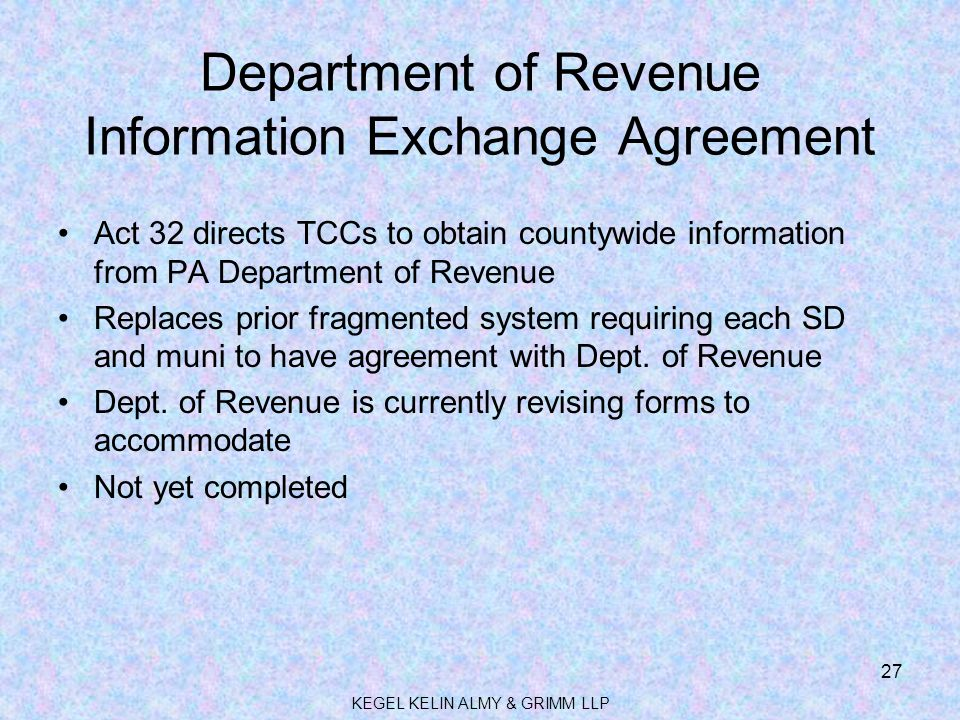 Department of Revenue Information Exchange Agreement Act 32 directs TCCs to obtain countywide information from PA Department of Revenue Replaces prior fragmented system requiring each SD and muni to have agreement with Dept.