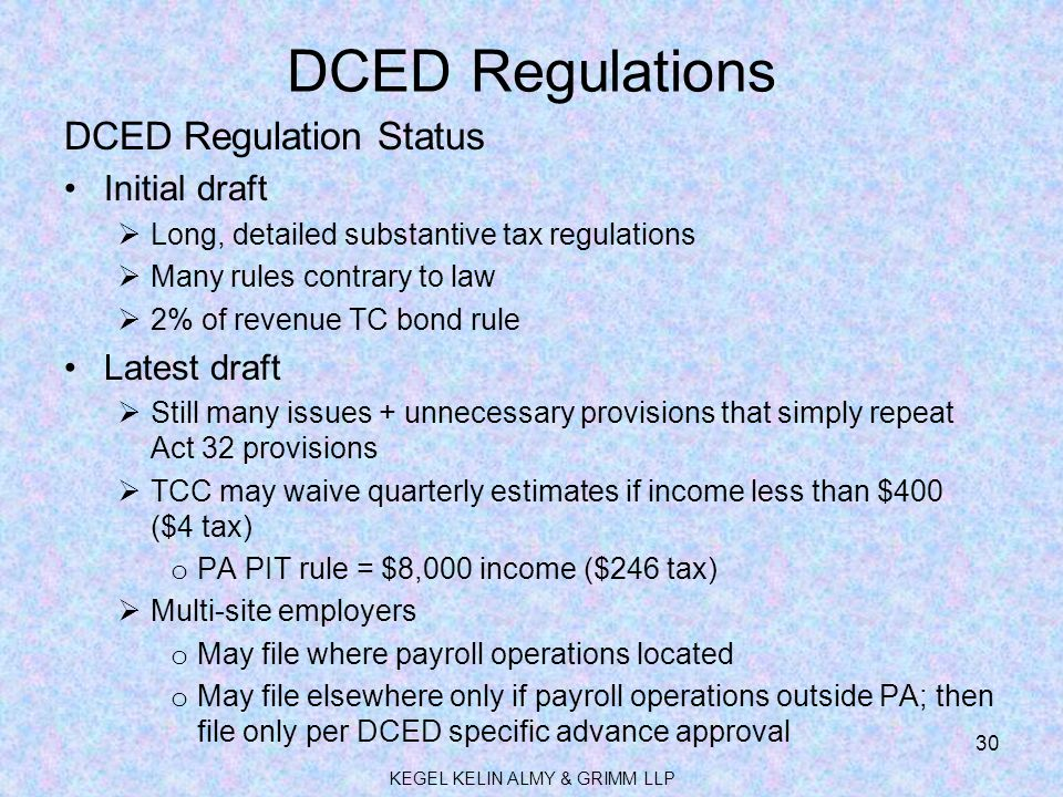 DCED Regulations DCED Regulation Status Initial draft  Long, detailed substantive tax regulations  Many rules contrary to law  2% of revenue TC bond rule Latest draft  Still many issues + unnecessary provisions that simply repeat Act 32 provisions  TCC may waive quarterly estimates if income less than $400 ($4 tax) o PA PIT rule = $8,000 income ($246 tax)  Multi-site employers o May file where payroll operations located o May file elsewhere only if payroll operations outside PA; then file only per DCED specific advance approval KEGEL KELIN ALMY & GRIMM LLP 30