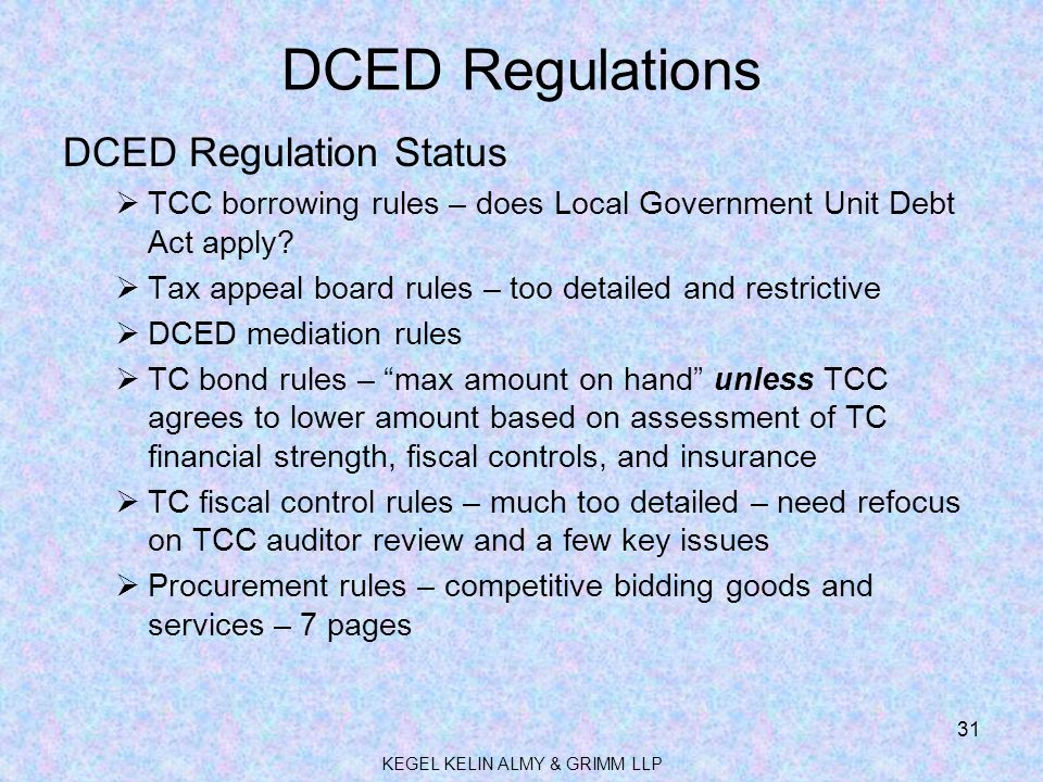 DCED Regulations DCED Regulation Status  TCC borrowing rules – does Local Government Unit Debt Act apply?  Tax appeal board rules – too detailed and