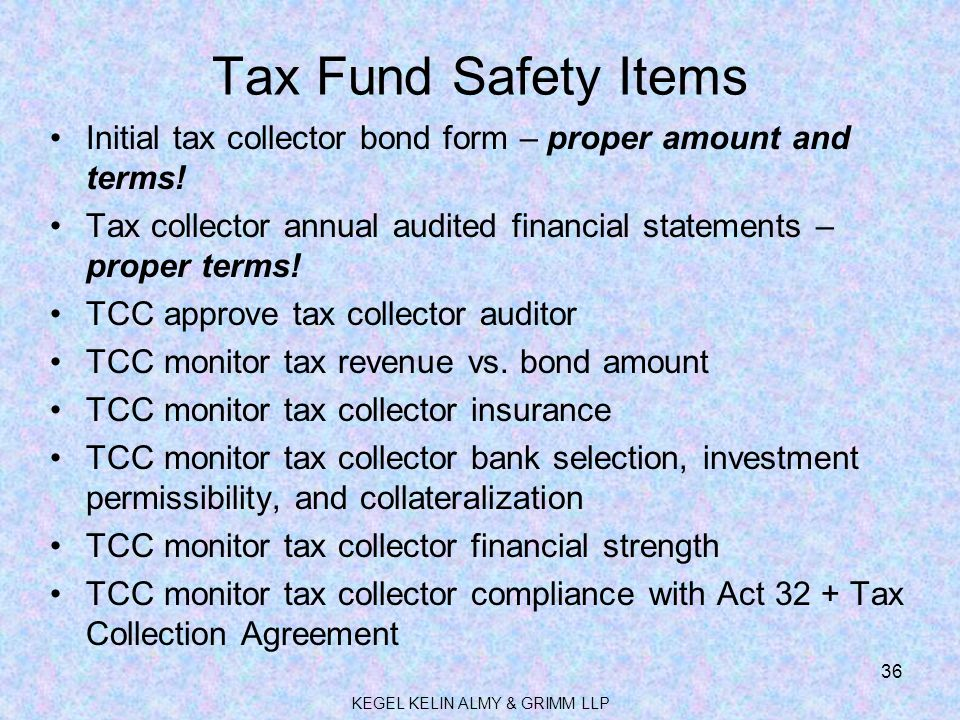 Tax Fund Safety Items Initial tax collector bond form – proper amount and terms! Tax collector annual audited financial statements – proper terms! TCC