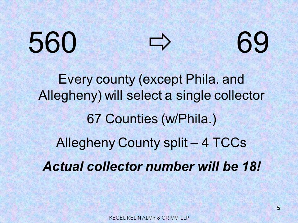 KEGEL KELIN ALMY & GRIMM LLP 5 560  69 Every county (except Phila. and Allegheny) will select a single collector 67 Counties (w/Phila.) Allegheny Cou