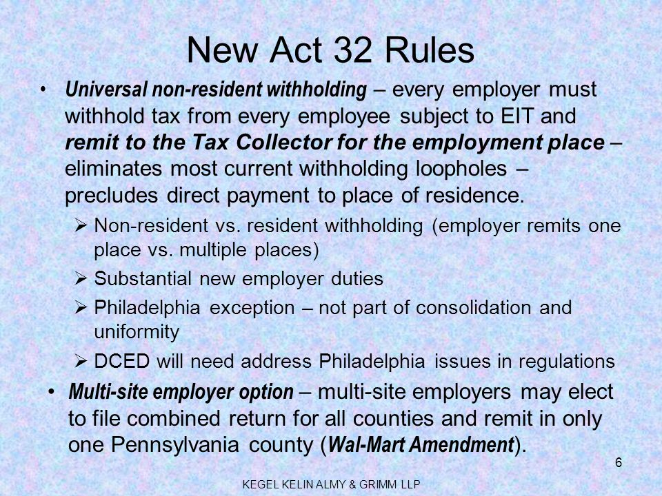 New Act 32 Rules Universal non-resident withholding – every employer must withhold tax from every employee subject to EIT and remit to the Tax Collector for the employment place – eliminates most current withholding loopholes – precludes direct payment to place of residence.
