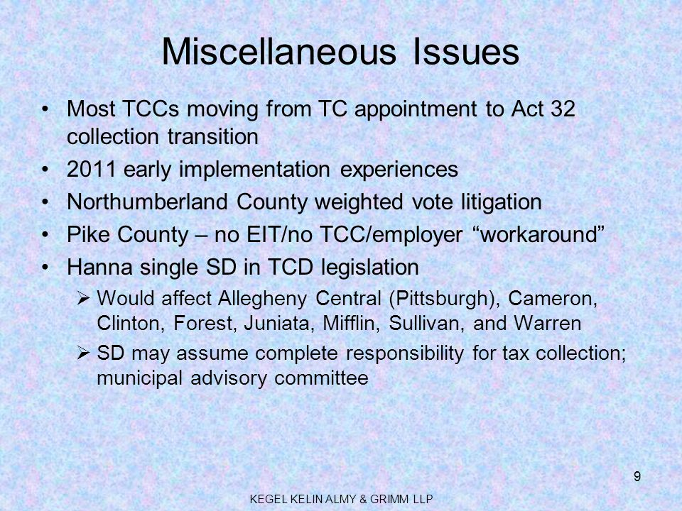 Miscellaneous Issues Most TCCs moving from TC appointment to Act 32 collection transition 2011 early implementation experiences Northumberland County weighted vote litigation Pike County – no EIT/no TCC/employer workaround Hanna single SD in TCD legislation  Would affect Allegheny Central (Pittsburgh), Cameron, Clinton, Forest, Juniata, Mifflin, Sullivan, and Warren  SD may assume complete responsibility for tax collection; municipal advisory committee KEGEL KELIN ALMY & GRIMM LLP 9