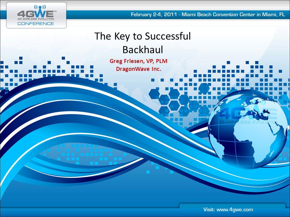 The Key to Successful Backhaul Greg Friesen, VP, PLM DragonWave Inc.