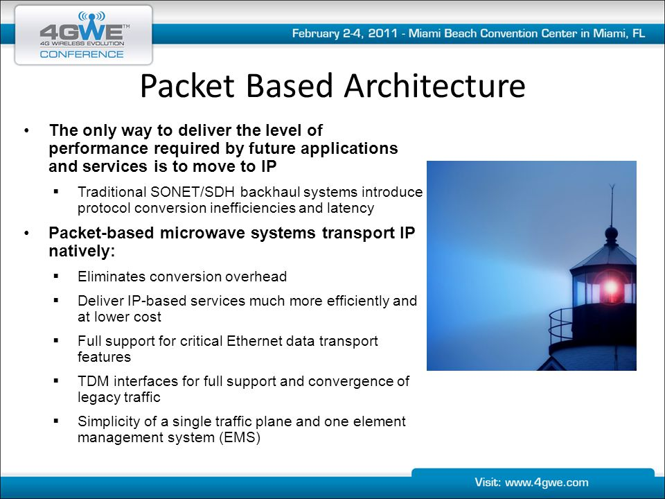 The only way to deliver the level of performance required by future applications and services is to move to IP  Traditional SONET/SDH backhaul systems introduce protocol conversion inefficiencies and latency Packet-based microwave systems transport IP natively:  Eliminates conversion overhead  Deliver IP-based services much more efficiently and at lower cost  Full support for critical Ethernet data transport features  TDM interfaces for full support and convergence of legacy traffic  Simplicity of a single traffic plane and one element management system (EMS) Packet Based Architecture