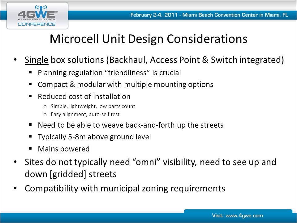 Microcell Unit Design Considerations Single box solutions (Backhaul, Access Point & Switch integrated)  Planning regulation friendliness is crucial  Compact & modular with multiple mounting options  Reduced cost of installation o Simple, lightweight, low parts count o Easy alignment, auto-self test  Need to be able to weave back-and-forth up the streets  Typically 5-8m above ground level  Mains powered Sites do not typically need omni visibility, need to see up and down [gridded] streets Compatibility with municipal zoning requirements