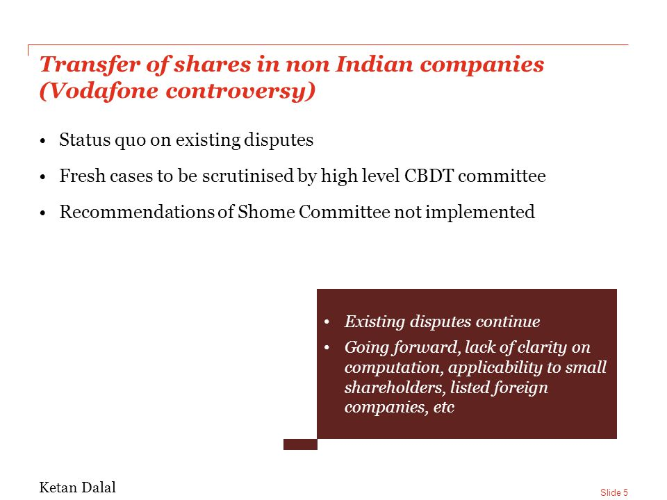 Slide 5 Transfer of shares in non Indian companies (Vodafone controversy) Status quo on existing disputes Fresh cases to be scrutinised by high level CBDT committee Recommendations of Shome Committee not implemented Existing disputes continue Going forward, lack of clarity on computation, applicability to small shareholders, listed foreign companies, etc Ketan Dalal