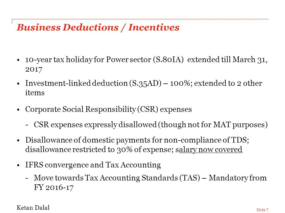 Slide 7 Business Deductions / Incentives 10-year tax holiday for Power sector (S.80IA) extended till March 31, 2017 Investment-linked deduction (S.35AD) – 100%; extended to 2 other items Corporate Social Responsibility (CSR) expenses -CSR expenses expressly disallowed (though not for MAT purposes) Disallowance of domestic payments for non-compliance of TDS; disallowance restricted to 30% of expense; salary now covered IFRS convergence and Tax Accounting -Move towards Tax Accounting Standards (TAS) – Mandatory from FY 2016-17 Ketan Dalal